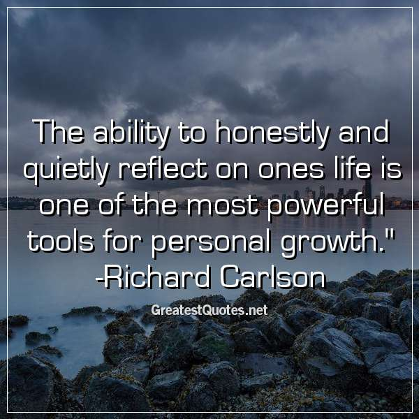 Quote: The ability to honestly and quietly reflect on ones life is one of the most powerful tools for personal growth. - Richard Carlson
