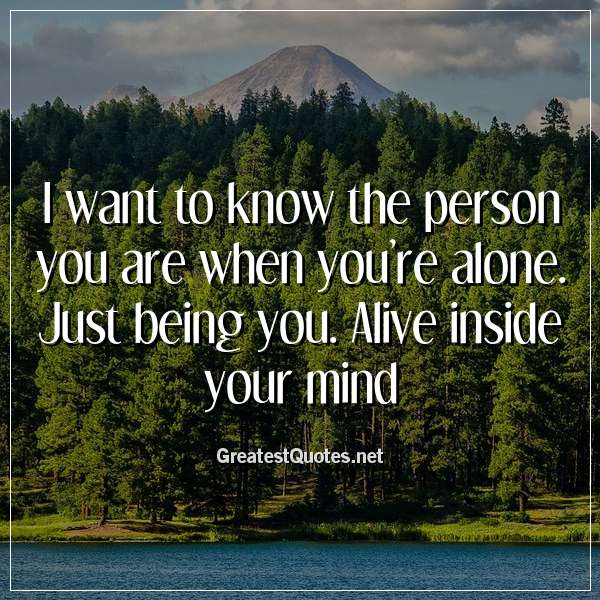 I want to know the person you are when you're alone. Just being you. Alive inside your mind.