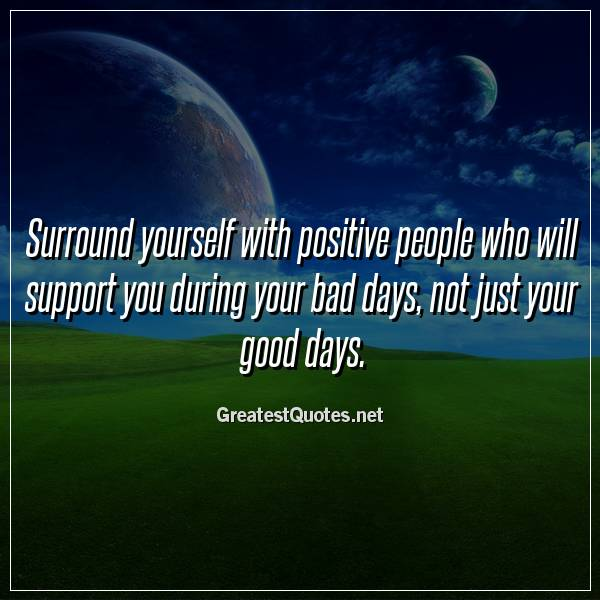 Surround yourself with positive people who will support you during your bad days, not just your good days.