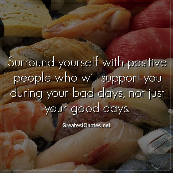 Quote: Surround yourself with positive people who will support you during your bad days, not just your good days.