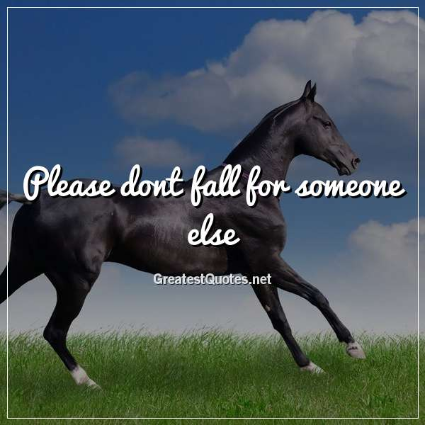 Quote: Please dont fall for someone else.