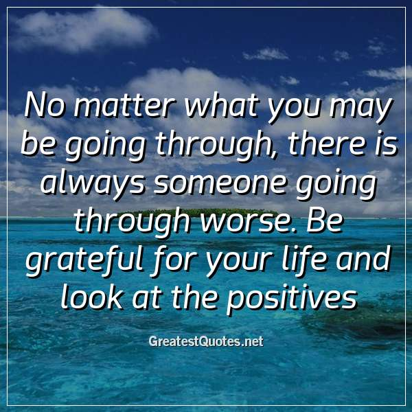 No matter what you may be going through, there is always someone going through worse. Be grateful for your life and look at the positives.