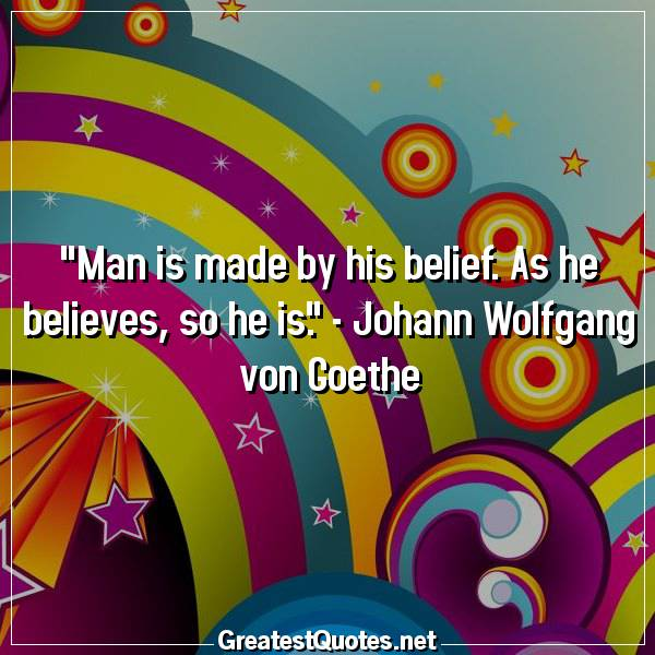 Man is made by his belief. As he believes, so he is. - Johann Wolfgang von Goethe