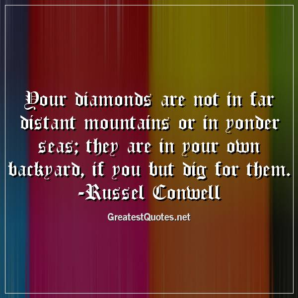 Your diamonds are not in far distant mountains or in yonder seas; they are in your own backyard, if you but dig for them. -Russel Conwell