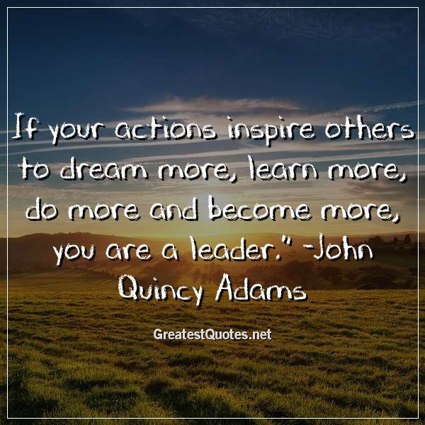 If your actions inspire others to dream more, learn more, do more and become more, you are a leader. - John Quincy Adams