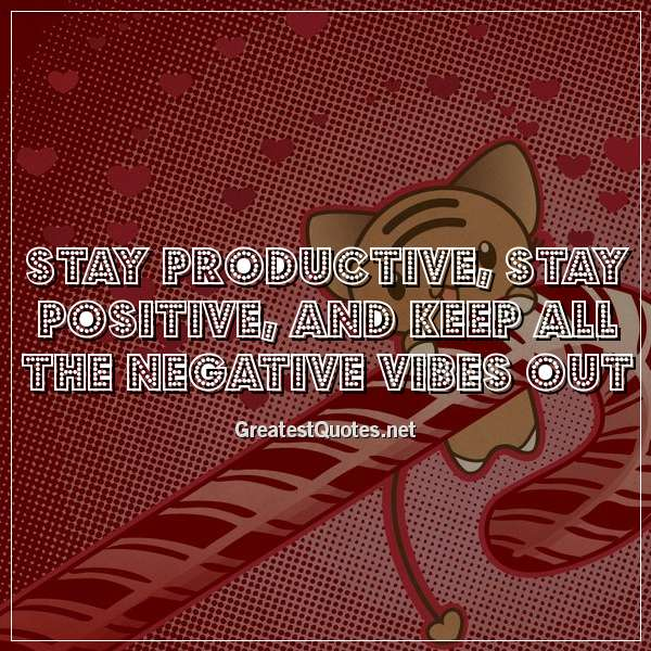 Quote: Stay productive, stay positive, and keep all the negative vibes out.