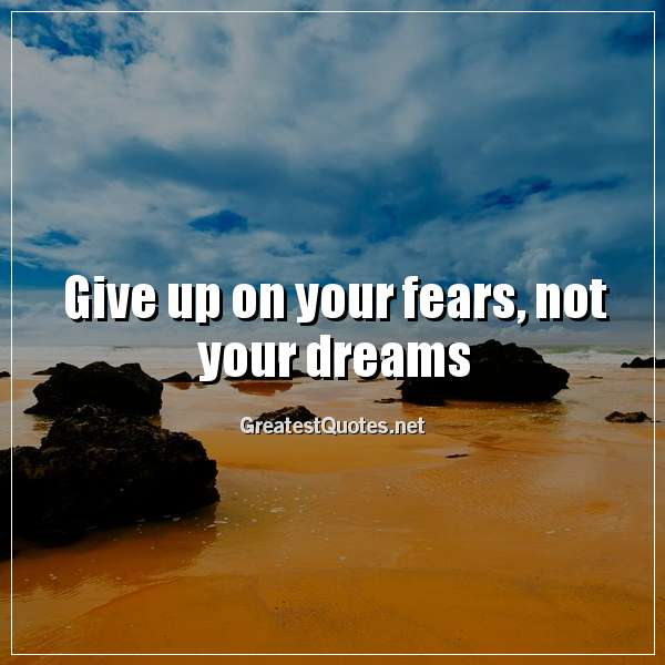 Quote: Give up on your fears, not your dreams