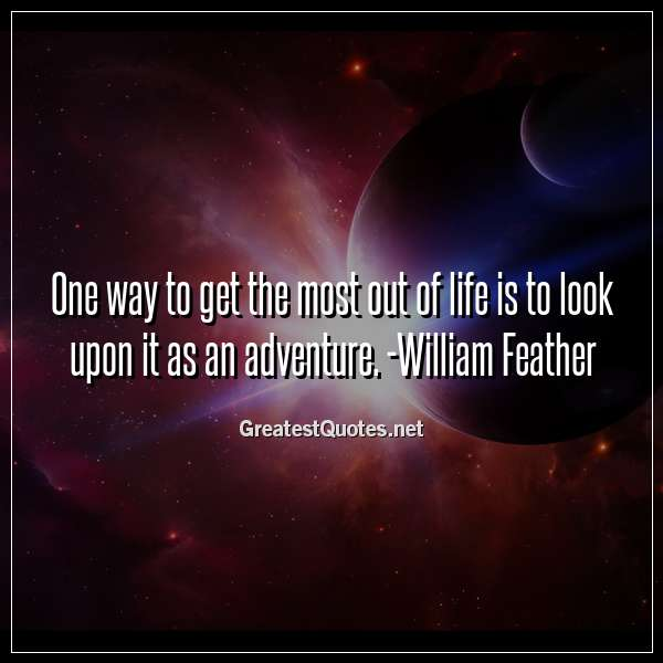 One way to get the most out of life is to look upon it as an adventure. -William Feather