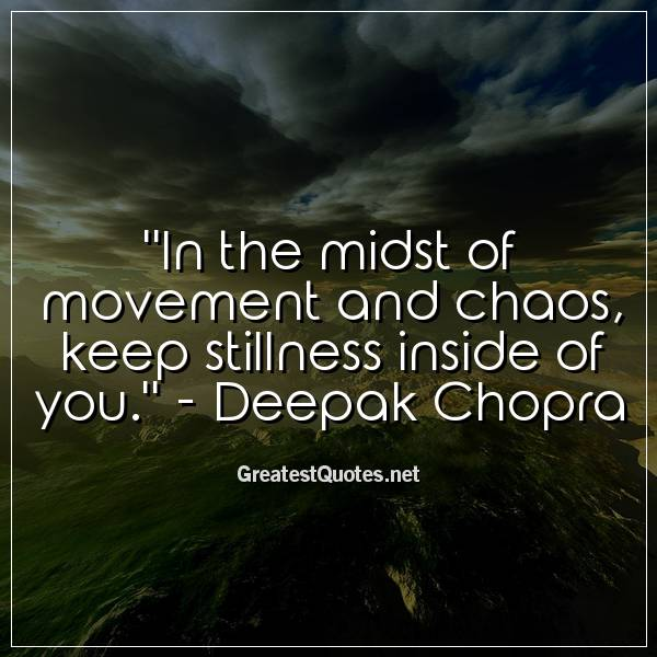 Quote: In the midst of movement and chaos, keep stillness inside of you. - Deepak Chopra