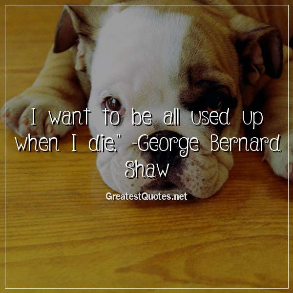 I want to be all used up when I die. -George Bernard Shaw