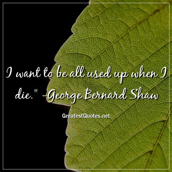 I want to be all used up when I die. - George Bernard Shaw