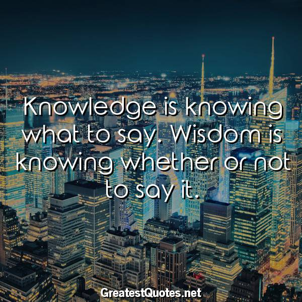 Knowledge is knowing what to say. Wisdom is knowing whether or not to say it.