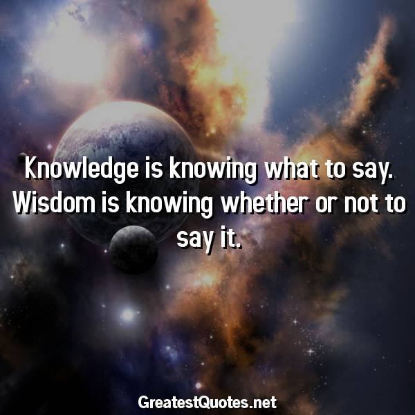 Quote: Knowledge is knowing what to say. Wisdom is knowing whether or not to say it.