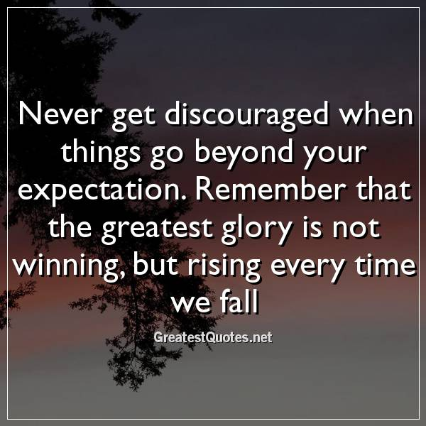 Never get discouraged when things go beyond your expectation. Remember that the greatest glory is not winning, but rising every time we fall
