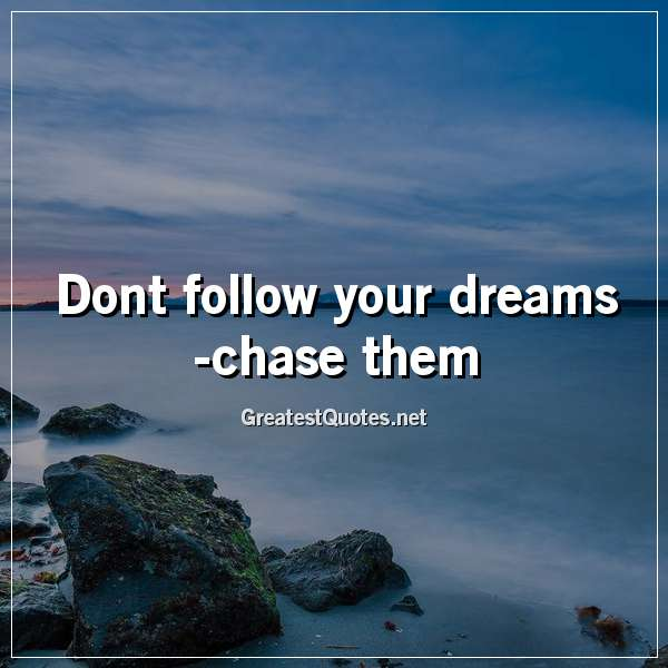 Quote: Dont follow your dreams - chase them.