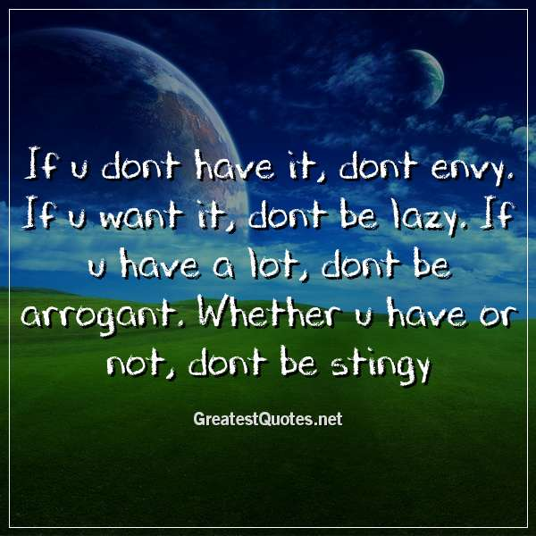 Quote: If u dont have it, dont envy. If u want it, dont be lazy. If u have a lot, dont be arrogant. Whether u have or not, dont be stingy.