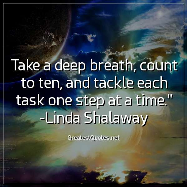 Take a deep breath, count to ten, and tackle each task one step at a time. - Linda Shalaway