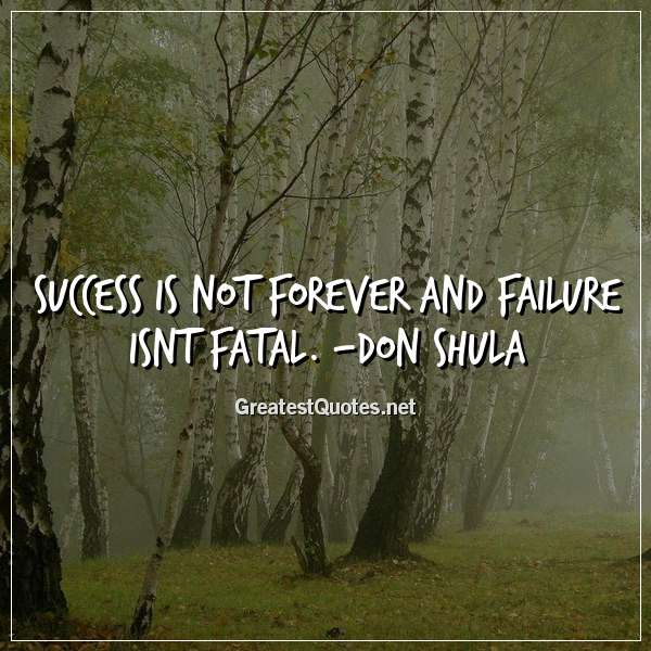 Success is not forever and failure isnt fatal. -Don Shula