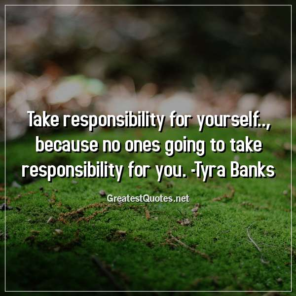 Quote: Take responsibility for yourself.., because no ones going to take responsibility for you. -Tyra Banks
