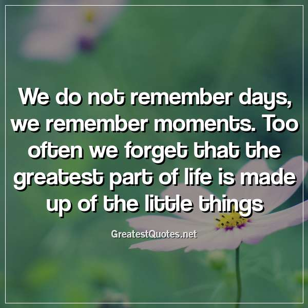 Quote: We do not remember days, we remember moments. Too often we forget that the greatest part of life is made up of the little things.