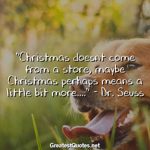 Christmas doesnt come from a store, maybe Christmas perhaps means a little bit more.... - Dr. Seuss
