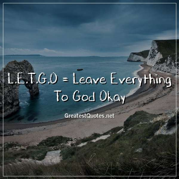Quote: L.E.T.G.O = Leave Everything To God Okay?