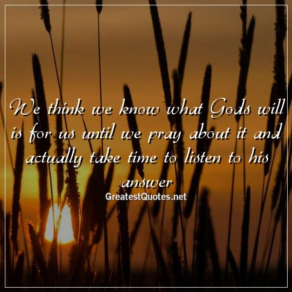 We think we know what Gods will is for us until we pray about it and actually take time to listen to his answer.