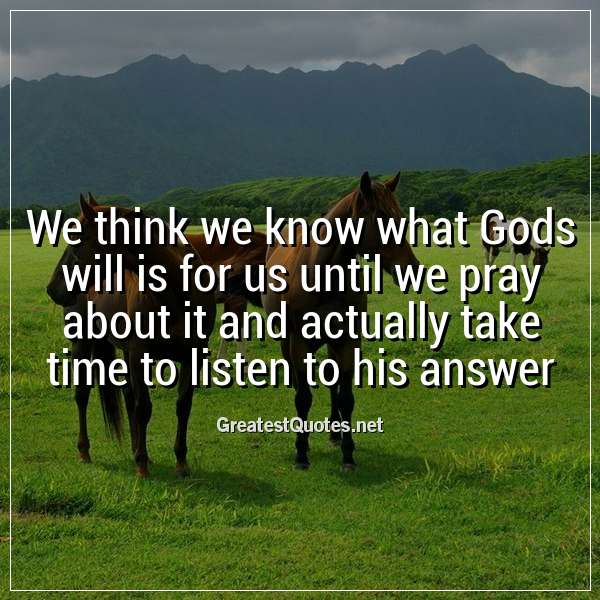 Quote: We think we know what Gods will is for us until we pray about it and actually take time to listen to his answer.