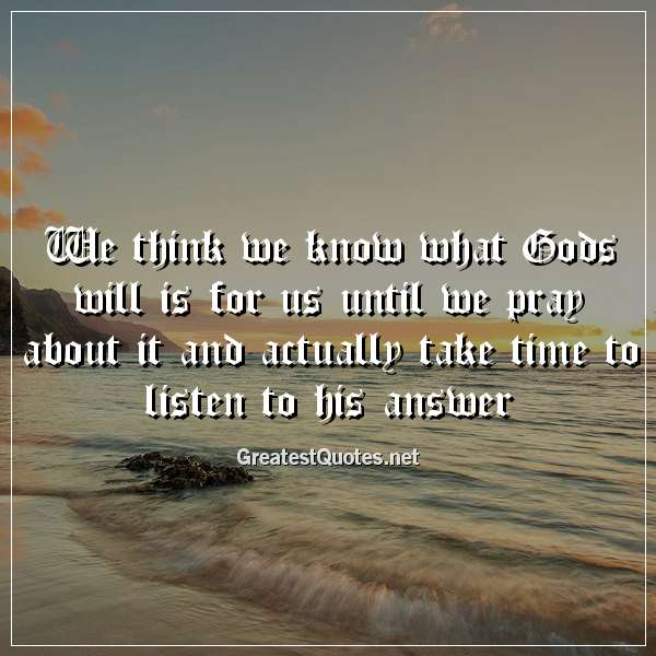 We think we know what Gods will is for us until we pray about it and actually take time to listen to his answer