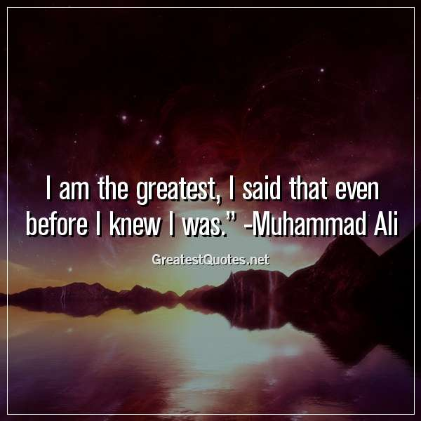 Quote: I am the greatest, I said that even before I knew I was. - Muhammad Ali
