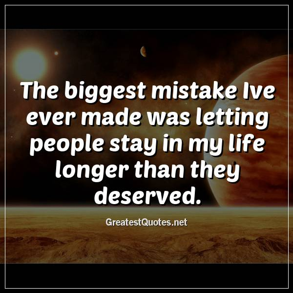 Quote: The biggest mistake Ive ever made was letting people stay in my life longer than they deserved.