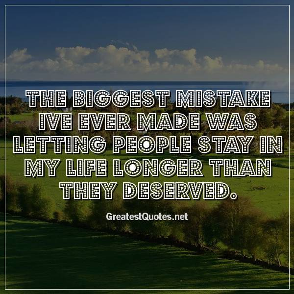 The biggest mistake Ive ever made was letting people stay in my life longer than they deserved.