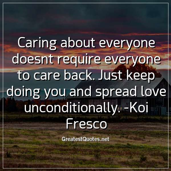 Caring about everyone doesnt require everyone to care back. Just keep doing you and spread love unconditionally. - Koi Fresco