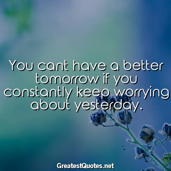 You cant have a better tomorrow if you constantly keep worrying about yesterday.