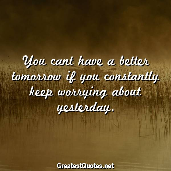You cant have a better tomorrow if you constantly keep worrying about yesterday