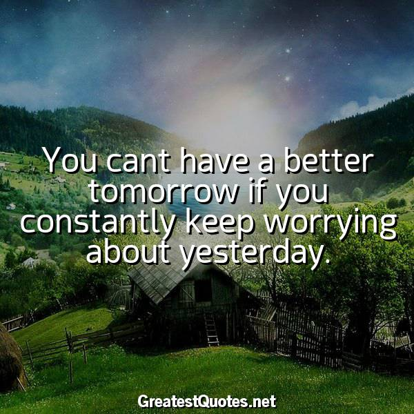Quote: You cant have a better tomorrow if you constantly keep worrying about yesterday.