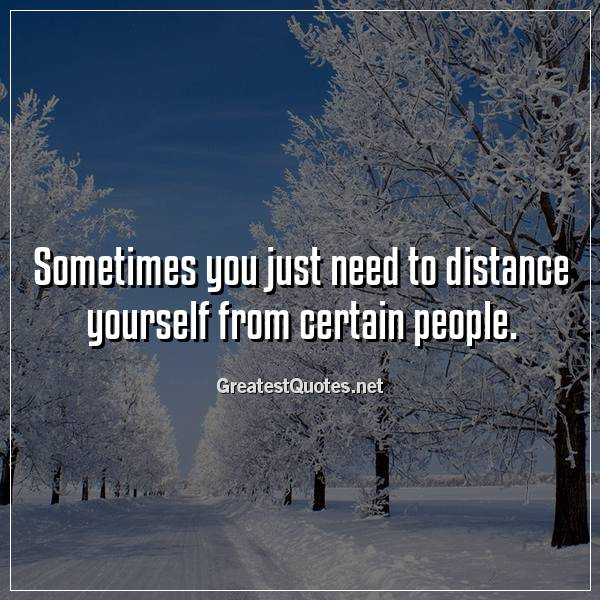 Sometimes you just need to distance yourself from certain people.
