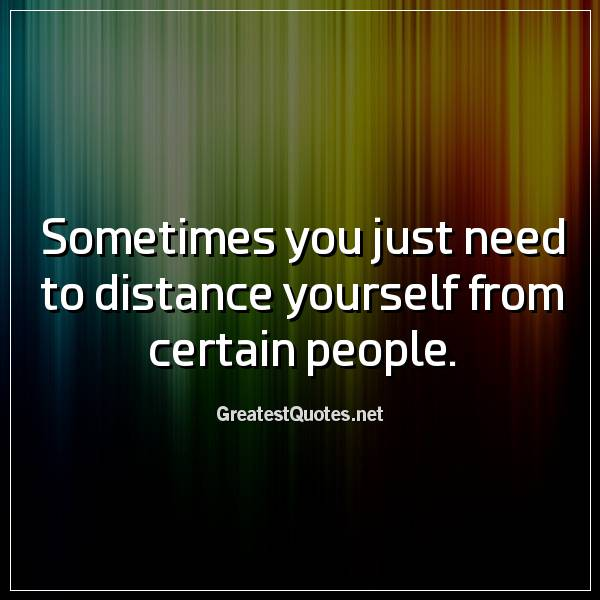 Quote: Sometimes you just need to distance yourself from certain people.