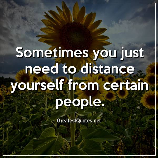 Sometimes you just need to distance yourself from certain people