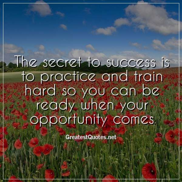 Quote: The secret to success is to practice and train hard so you can be ready when your opportunity comes.