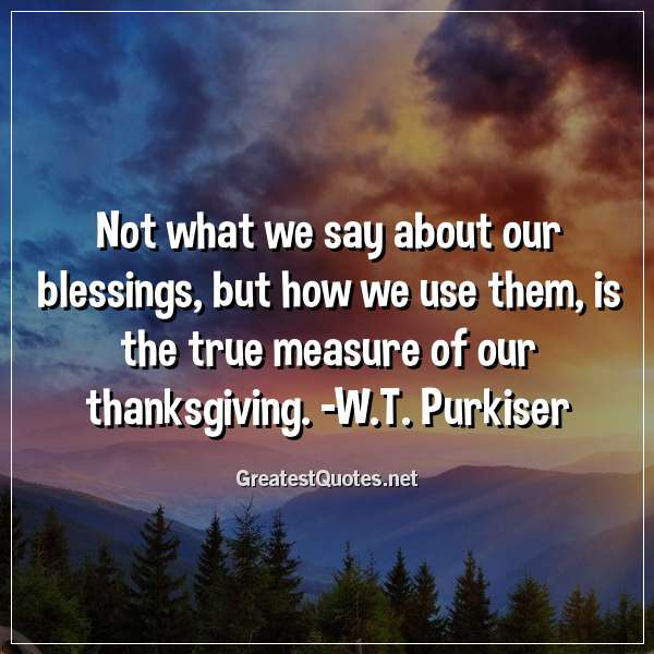 Not what we say about our blessings, but how we use them, is the true measure of our thanksgiving. -W.T. Purkiser