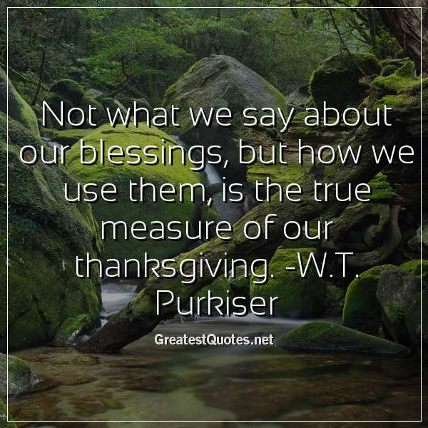 Quote: Not what we say about our blessings, but how we use them, is the true measure of our thanksgiving. -W.T. Purkiser