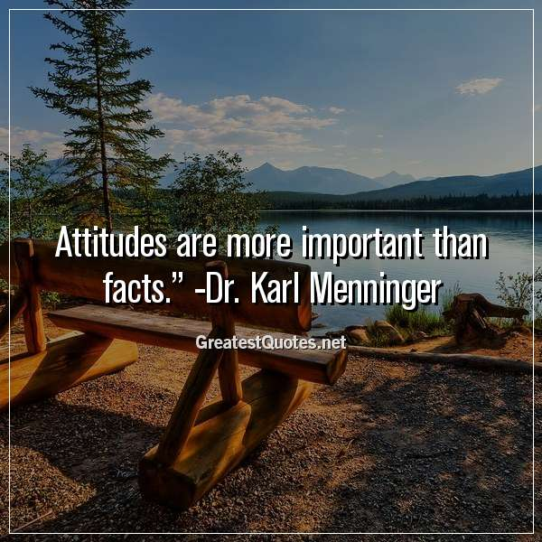 Attitudes are more important than facts. - Dr. Karl Menninger