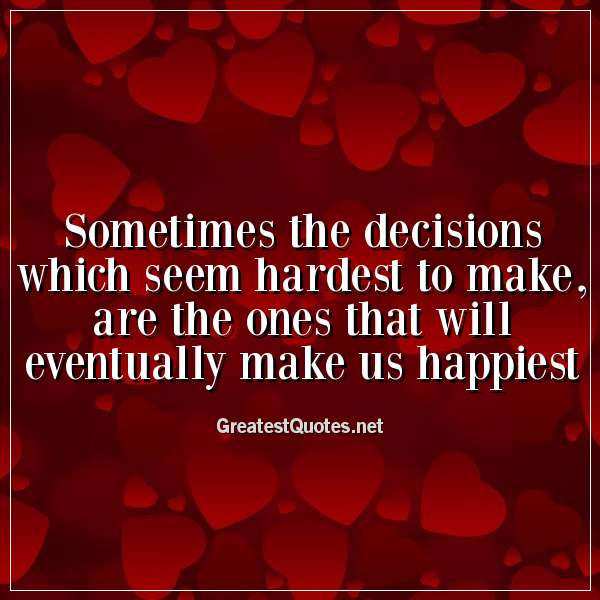 Sometimes the decisions which seem hardest to make, are the ones that will eventually make us happiest