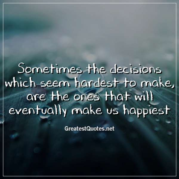 Sometimes the decisions which seem hardest to make, are the ones that will eventually make us happiest.