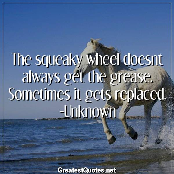 The squeaky wheel doesnt always get the grease. Sometimes it gets replaced. -Unknown