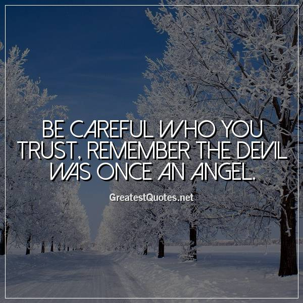 Be careful who you trust, remember the devil was once an angel