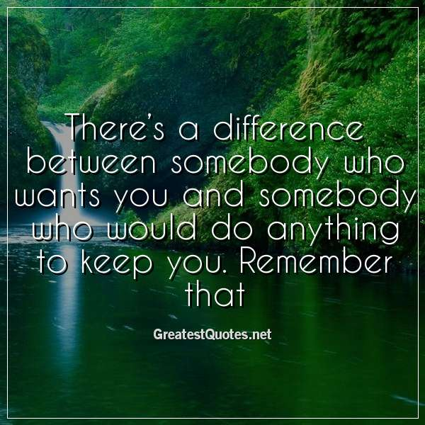 Theres a difference between somebody who wants you and somebody who would do anything to keep you. Remember that.
