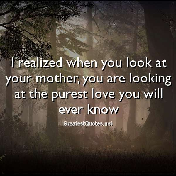 I realized when you look at your mother, you are looking at the purest love you will ever know.