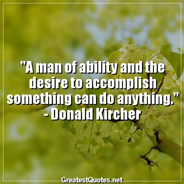 A man of ability and the desire to accomplish something can do anything. -Donald Kircher
